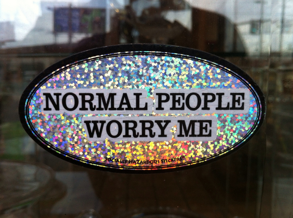 After wondered how normal people go through life? Maybe you're one of the normal people. The question is if you're wanting to stay that way....